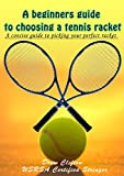 A Beginner's Guide to Choosing a Tennis Racket: A Concise Guide to picking your perfect racket