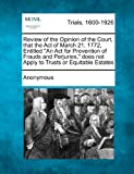 Review of the Opinion of the Court, that the Act of March 21, 1772, Entitled An Act for Prevention of Frauds and Perjuries, does not Apply to Trusts or Equitable Estates