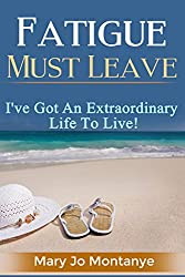 Fatigue Must Leave: I've Got An Extraordinary Life To Live!
