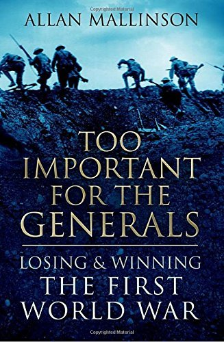 Portada del libro Too Important For The Generals: Losing and Winning the First World War by Allan Mallinson (2016-06-02)