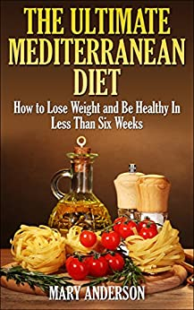 Mediterranean Diet: The Ultimate Mediterranean Diet: How to Lose Weight and Be Healthy In Less Than Six Weeks (Mediterranean Diet For Beginners) by [Johnson, Mary]