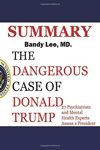 Summary: Dangerous Case of Donald Trump:: 27 Psychiatrists and Mental Health Experts Assess a President