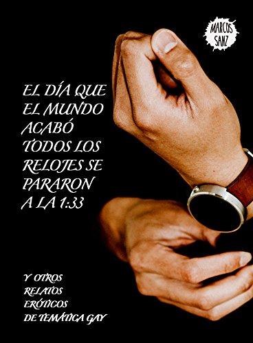 El día que el mundo acabó todos los relojes se pararon a la 1:33: Y otros relatos eróticos de temática gay por Marcos Sanz