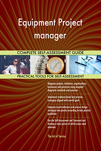 Equipment Project manager All-Inclusive Self-Assessment - More than 700 Success Criteria, Instant Visual Insights, Comprehensive Spreadsheet Dashboard, Auto-Prioritized for Quick Results