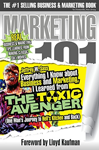 Everything I Know about Business and Marketing, I Learned from THE TOXIC AVENGER: (One Man's Journey to Hell's Kitchen and Back)