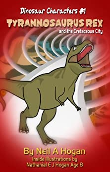 Tyrannosaurus Rex and the Cretaceous City.: A Dinosaur Adventure from Millions of Years Ago! (Dinosaur Characters Book 1) by [Hogan, Neil A]