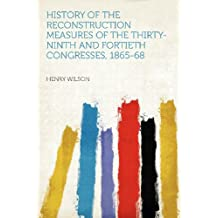 History of the Reconstruction Measures of the Thirty-ninth and Fortieth Congresses, 1865-68