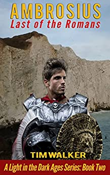 Ambrosius: Last of the Romans (A Light in the Dark Ages Book 2) by [Walker, Tim]