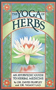 The Yoga Of Herbs: An Ayurvedic Guide to Herbal Medicine de [Lad, Frawley]