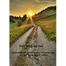Der Weg zu mir - Eine Reise zu mir selbst: Inspirationen, Erfahrungen, Erkenntnisse auf der Reise zu mir selbst
