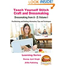 Teach Yourself Stitch Craft and Dressmaking - Dressmaking from A-Z: Volume I - Pre-Stitching and Drafting Information, Tips and Techniques (Learning Series Book 2)
