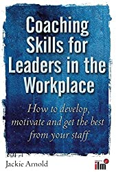 Coaching Skills for Leaders in the Workplace: How to Develop, Motivate and Get the Best from Your Staff by Jackie Arnold (2010-03-15)