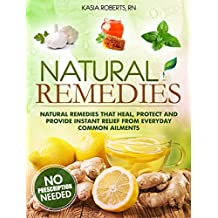 Natural Remedies: Natural Remedies that Heal, Protect and Provide Instant Relief from Everyday Common Ailments (English Edition)