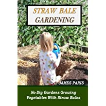 Straw Bale Gardening: No-Dig Gardens Growing Vegetables With Straw Bales by James Paris (2014-09-27)
