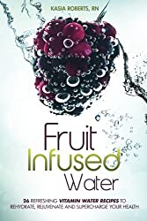 Fruit Infused Water: 26 Refreshing Vitamin Water Recipes to Rehydrate, Rejuvenate and Supercharge Your Health by Kasia Roberts RN (2014-06-12)