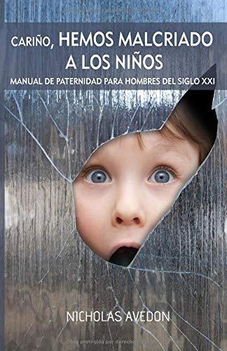 Cariño, hemos malcriado a los niños: Un manual de paternidad para hombres del siglo XXI por Nicholas Avedon