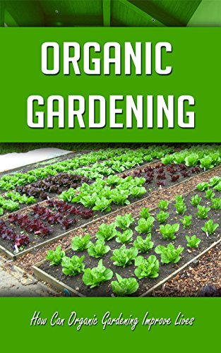 Organic Gardening: How Can Organic Gardening Improve Lives