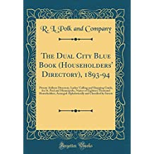 The Dual City Blue Book (Householders' Directory), 1893-94: Private Address Directory, Ladies' Calling and Shopping Guide, for St. Paul and ... Alphabetically and Classified by Streets