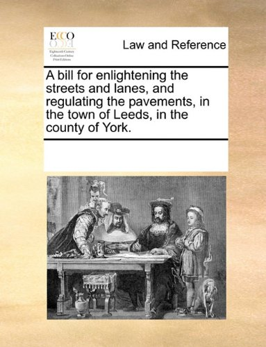 A bill for enlightening the streets and lanes, and regulating the pavements, in the town of Leeds, in the county of York. por See Notes Multiple Contributors