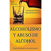 Alcoholismo y Abuso de Alcohol: Como superar el Alcoholismo - Tratamiento básico (Alcohol y adicciones - Alcoholicos anonimos - Alcoholismo - Abuso de ... - Salud del Higado nº 1) (Spanish Edition)