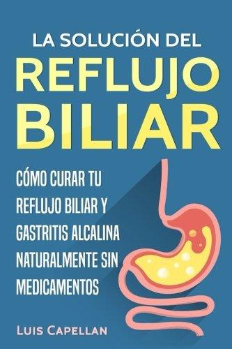 La Solución Del Reflujo Biliar: Cómo Curar Tu Reflujo Biliar y Gastritis Alcalina Naturalmente Sin Medicamentos