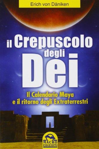 Il crepuscolo degli dei. Il calendario Maya e il ritorno degli extraterresti