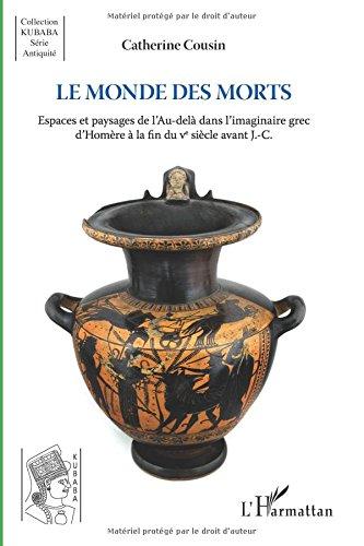 Le monde des morts: Espaces et paysages de l'Au-delà dans l'imaginaire grec d'Homère à la fin du V° siècle avant J.-C.