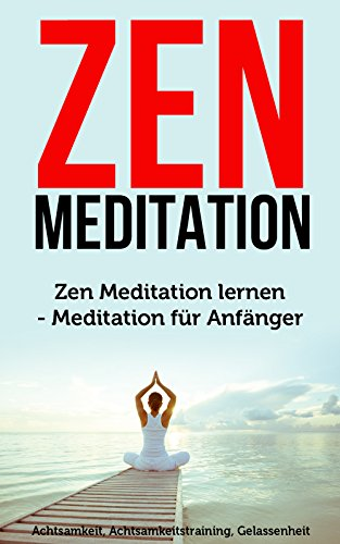 Zen Meditation: Zen Meditation lernen - Meditation für Anfänger (Achtsamkeit, Achtsamkeitstraining, Gelassenheit)