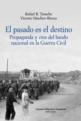 El pasado es el destino: Propaganda y cine del bando nacional en la Guerra Civil (Cátedra/Filmoteca Española. Serie Mayor) por Vicente Sánchez-Biosca
