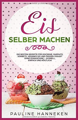 Eis selber machen: Die besten Rezepte für Eiscreme, Parfaits, Sorbets, veganes Eis und Frozen Yogurt ohne Eismaschine - schnell, einfach und köstlich! (Sorbet-buch)
