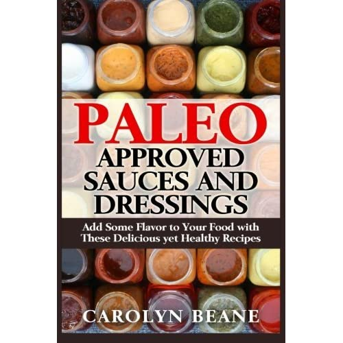 Paleo Approved Sauces and Dressings: Add Some Flavor to Your Food with These Delicious yet Healthy Recipes by Carolyn Beane (2015-04-22)
