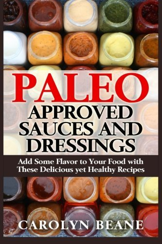 Paleo Approved Sauces and Dressings: Add Some Flavor to Your Food with These Delicious yet Healthy Recipes by Carolyn Beane (2015-04-22) par Carolyn Beane
