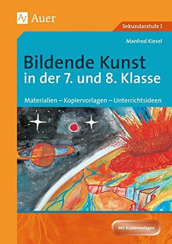 Bildende Kunst in der 7. und 8. Klasse: Materialien - Kopiervorlagen - Unterrichtsideen (Bildende Kunst Sekundarstufe)