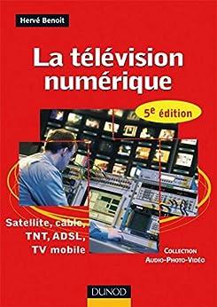 La télévision numérique - 5ème édition - Satellite, câble, TNT, ADSL : Satellite, câble, TNT, ADSL, TV mobile (Audio-Photo-Vidéo) par [Benoit, Hervé]