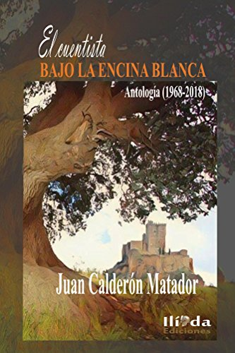 El cuentista bajo la encina blanca: Antología (1968-2018) por Juan Calderón Matador