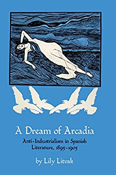 Libros Gratis Descargar A Dream of Arcadia: Anti-Industrialism in Spanish LIterature, 1895–1905 Paginas De De PDF