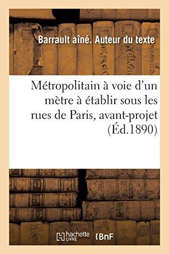 Métropolitain à voie d'un mètre à établir sous les rues de Paris, avant-projet sur une longueur: de 213 kilomètres, mémoire descriptif et estimatif, projet Barrault aîné