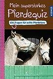 Mein superstarkes Pferdequiz: 634 Fragen für echte Pferdefans