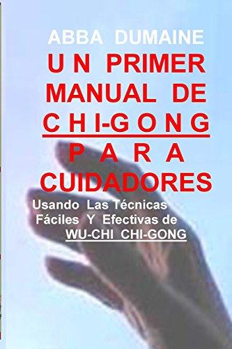 Un Primer Manual Chi-Gong Para Cuidadores: Usando las Faciles Y Efectivas Tecnicas de Wu-Chi Chi-Gong (Auto-Curacion Y Bienestar//Self-Healing & Wellness)