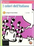 I colori dell'italiano. Vol. A: La lingua e le sue strutture. Per le Scuole superiori. Con espansione online