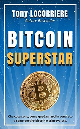 BITCOIN SUPERSTAR: Che cosa sono, come guadagnarci in concreto e come gestire bitcoin e criptovalute.