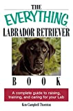 The Everything Labrador Retriever Book: A Complete Guide to Raising, Training, and Caring for Your Lab (Everything®)