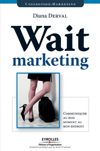 Wait marketing: Communiquer au bon moment au bon endroit par Diana Derval