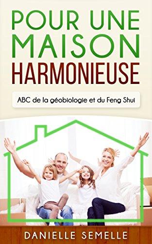 Pour une maison harmonieuse: ABC de la géobiologie et du Feng Shui par Danielle Semelle