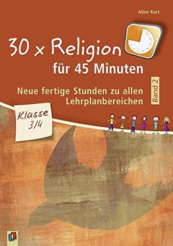 30 x Religion für 45 Minuten – Band 2 – Klasse 3/4: Neue, fertige Stunden zu allen Lehrplanbereichen