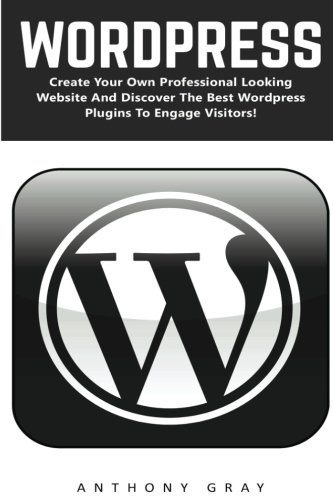 WordPress: Create Your Own Professional Looking Website And Discover The Best Wordpress Plugins To Engage Visitors (Wordpress, WordPress 2016 Guide, WordPress Websites)