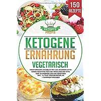 Ketogene Ernährung Vegetarisch: Vegetarisches Kochbuch mit 150 leckeren ketogenen Rezepten für eine erfolgreiche Keto…