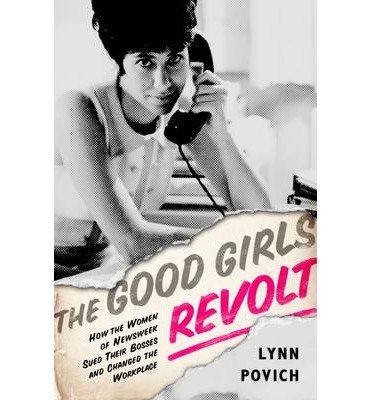 the-good-girls-revolt-how-the-women-of-newsweek-sued-their-bosses-and-changed-the-workplace-by-povic