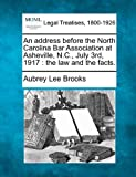 An address before the North Carolina Bar Association at Asheville, N.C., July 3rd, 1917: the law and the facts. by Aubrey Lee Brooks (2010-12-23)
