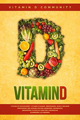 Vitamin D: Vitamin D3 hochdosiert. Vitamin D Mangel überwinden, durch gesunde Ernährung und gesund Kochen abnehmen, Depression bekämpfen, glücklich sein und chronische Schmerzen los werden.